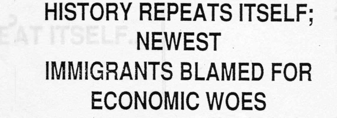 HISTORY REPEATS ITSELF; NEWEST IMMIGRANTS BLAMED FOR ECONOMIC WOES