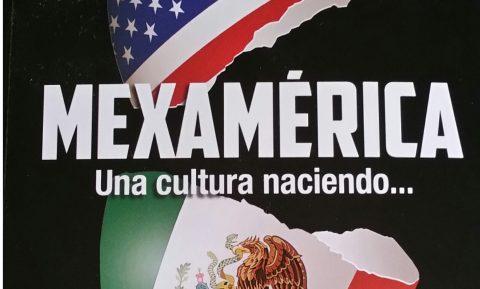 Mexamérica, una cultura naciendo, un libro que muestra otra de las múltiples caras del pueblo mexicano y sus herederos en Estados Unidos de América